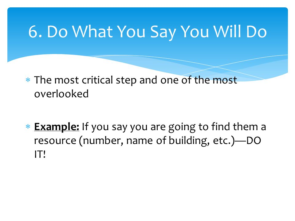  The most critical step and one of the most overlooked  Example: If you say you are going to find them a resource (number, name of building, etc.)—D