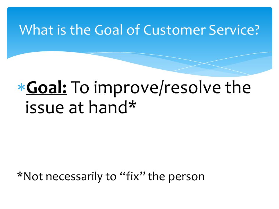  Goal: To improve/resolve the issue at hand* *Not necessarily to fix the person What is the Goal of Customer Service