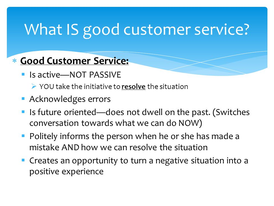  Good Customer Service:  Is active—NOT PASSIVE  YOU take the initiative to resolve the situation  Acknowledges errors  Is future oriented—does not dwell on the past.