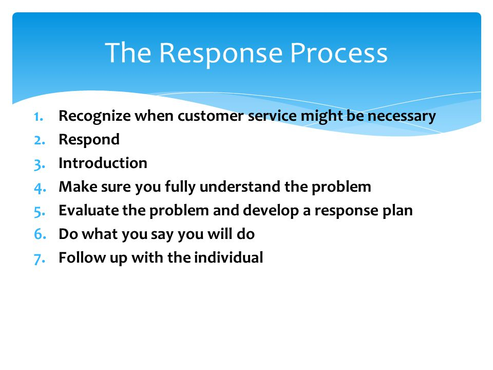 1.Recognize when customer service might be necessary 2.Respond 3.Introduction 4.Make sure you fully understand the problem 5.Evaluate the problem and develop a response plan 6.Do what you say you will do 7.Follow up with the individual The Response Process