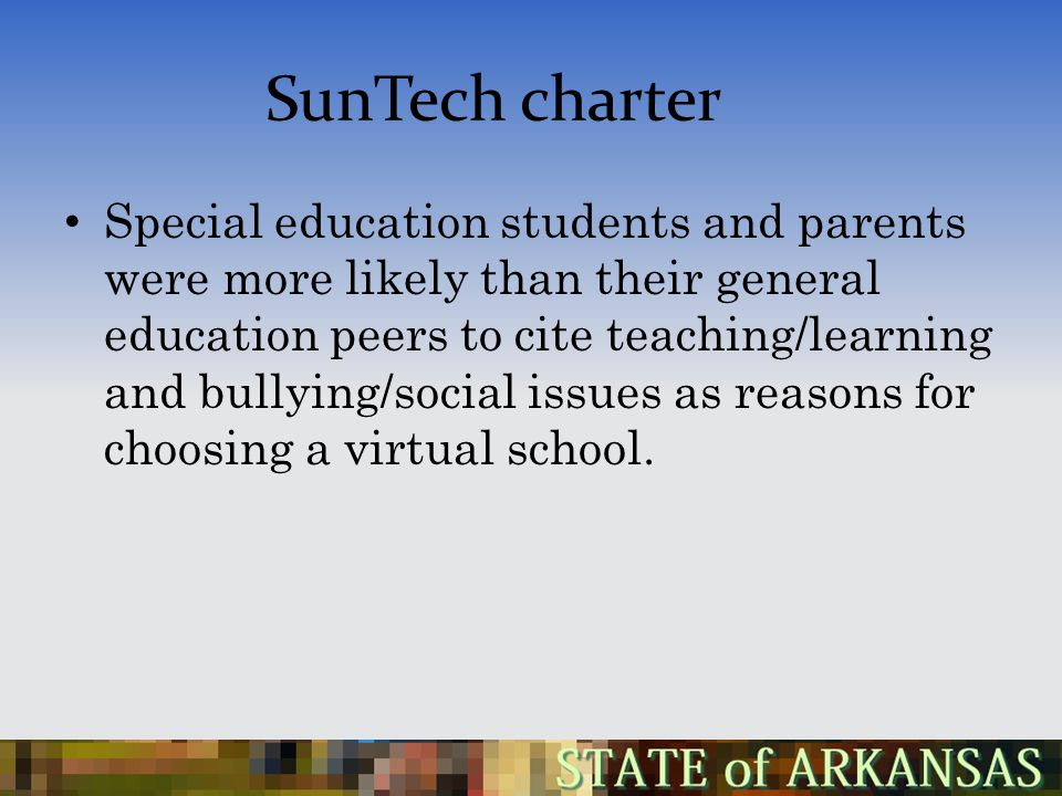 SunTech charter Special education students and parents were more likely than their general education peers to cite teaching/learning and bullying/social issues as reasons for choosing a virtual school.