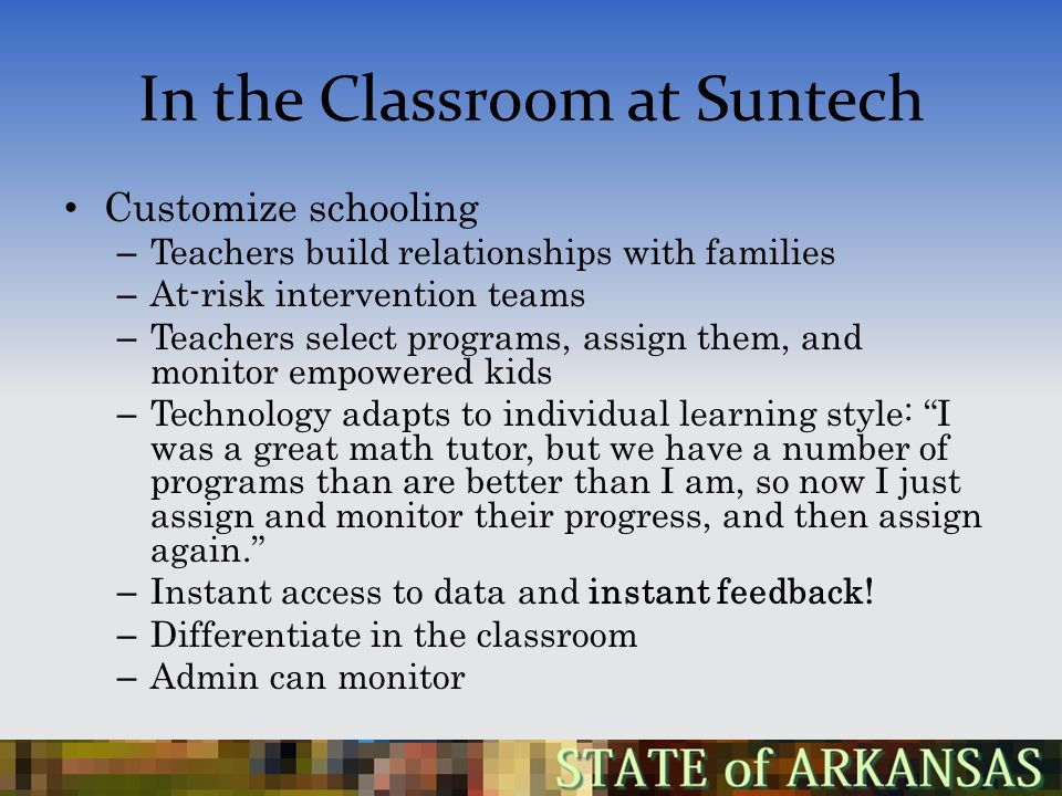 In the Classroom at Suntech Customize schooling – Teachers build relationships with families – At-risk intervention teams – Teachers select programs, assign them, and monitor empowered kids – Technology adapts to individual learning style: I was a great math tutor, but we have a number of programs than are better than I am, so now I just assign and monitor their progress, and then assign again. – Instant access to data and instant feedback.