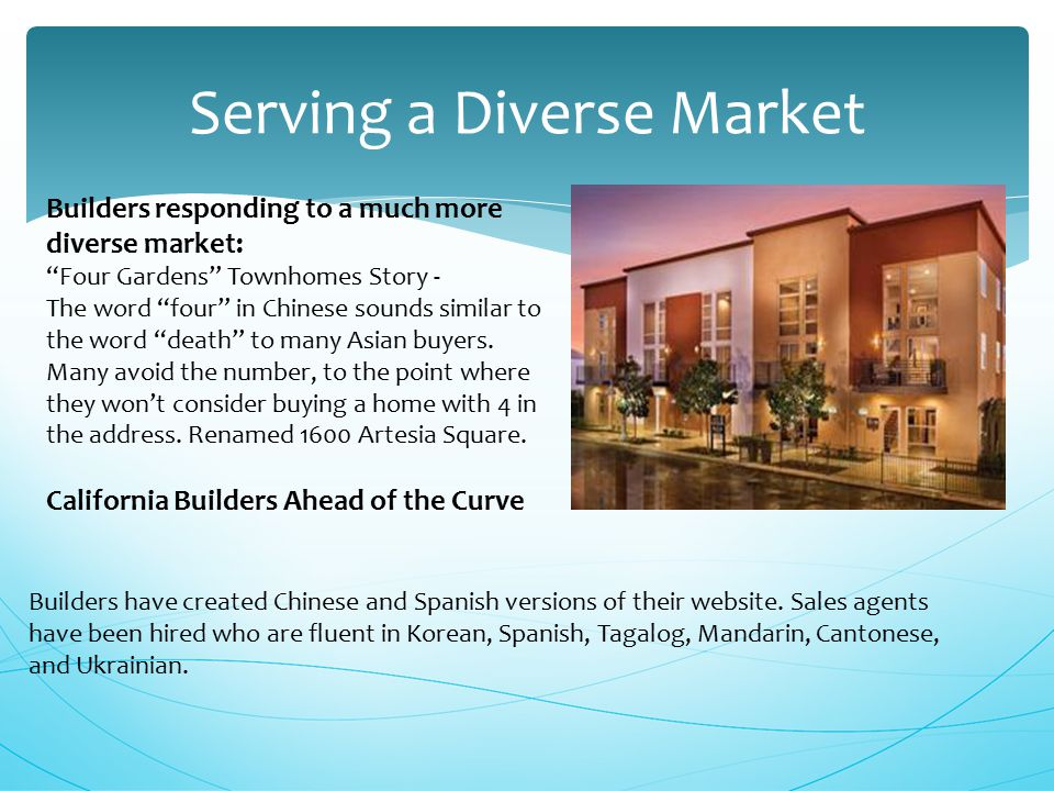 Serving a Diverse Market Builders responding to a much more diverse market: Four Gardens Townhomes Story - The word four in Chinese sounds similar to the word death to many Asian buyers.