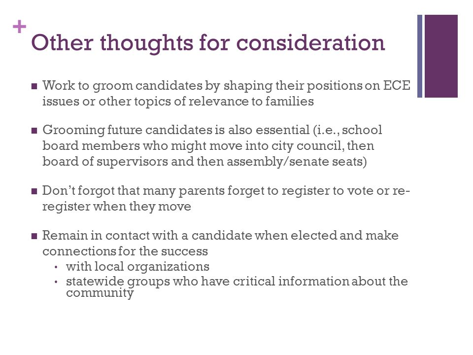 + Other thoughts for consideration Work to groom candidates by shaping their positions on ECE issues or other topics of relevance to families Grooming future candidates is also essential (i.e., school board members who might move into city council, then board of supervisors and then assembly/senate seats) Don't forgot that many parents forget to register to vote or re- register when they move Remain in contact with a candidate when elected and make connections for the success with local organizations statewide groups who have critical information about the community