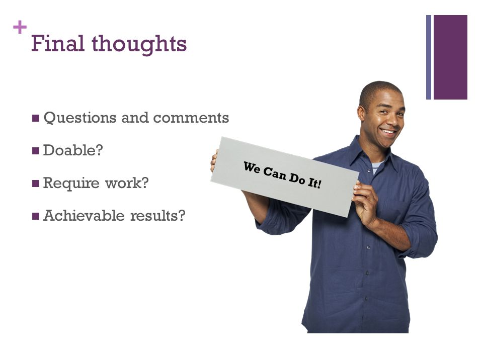 + Final thoughts Questions and comments Doable Require work Achievable results We Can Do It!