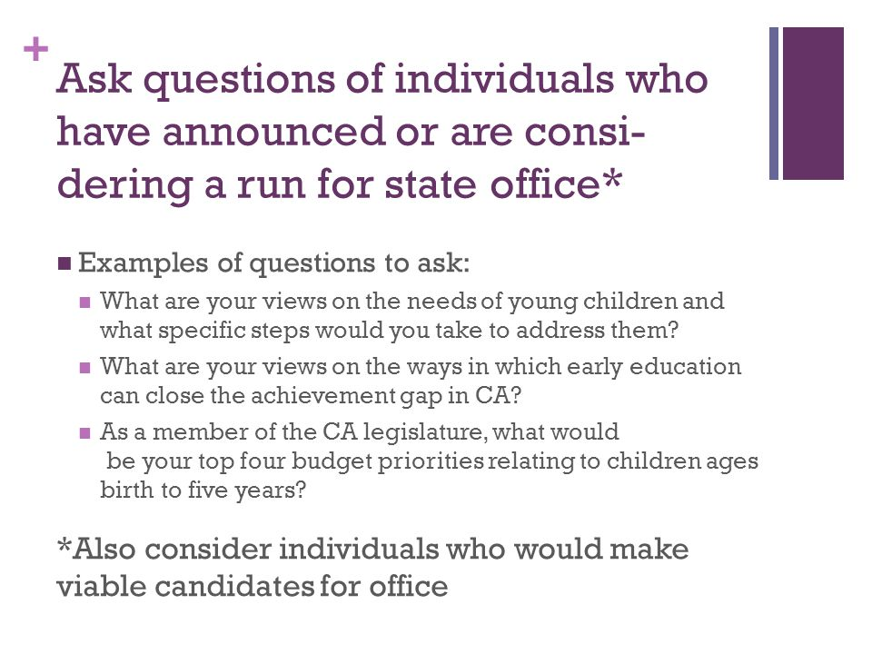 + Ask questions of individuals who have announced or are consi- dering a run for state office* Examples of questions to ask: What are your views on the needs of young children and what specific steps would you take to address them.