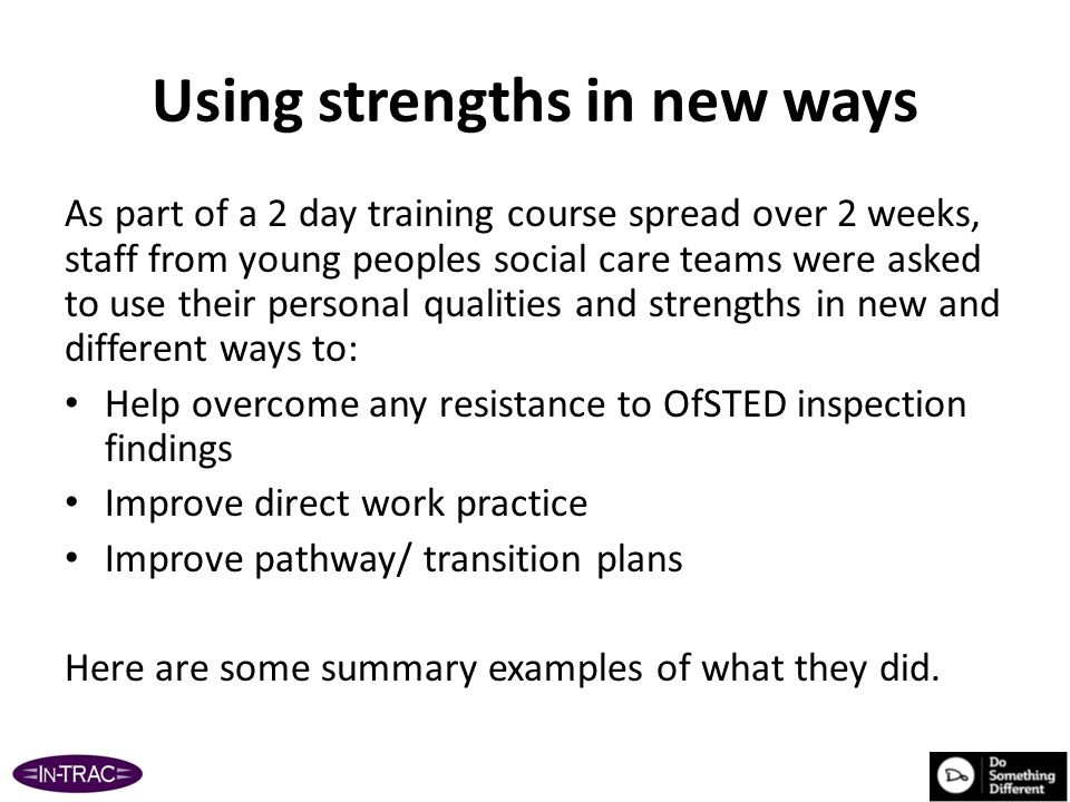 Using strengths in new ways 1 Strength : I am good at IT What I did: So I used my laptop to record the young person's views as we talked Reflection: It worked well where there was a relationship with young people aged 13+ Analysis: Communication wasn't negatively affected and was an efficient way of working.
