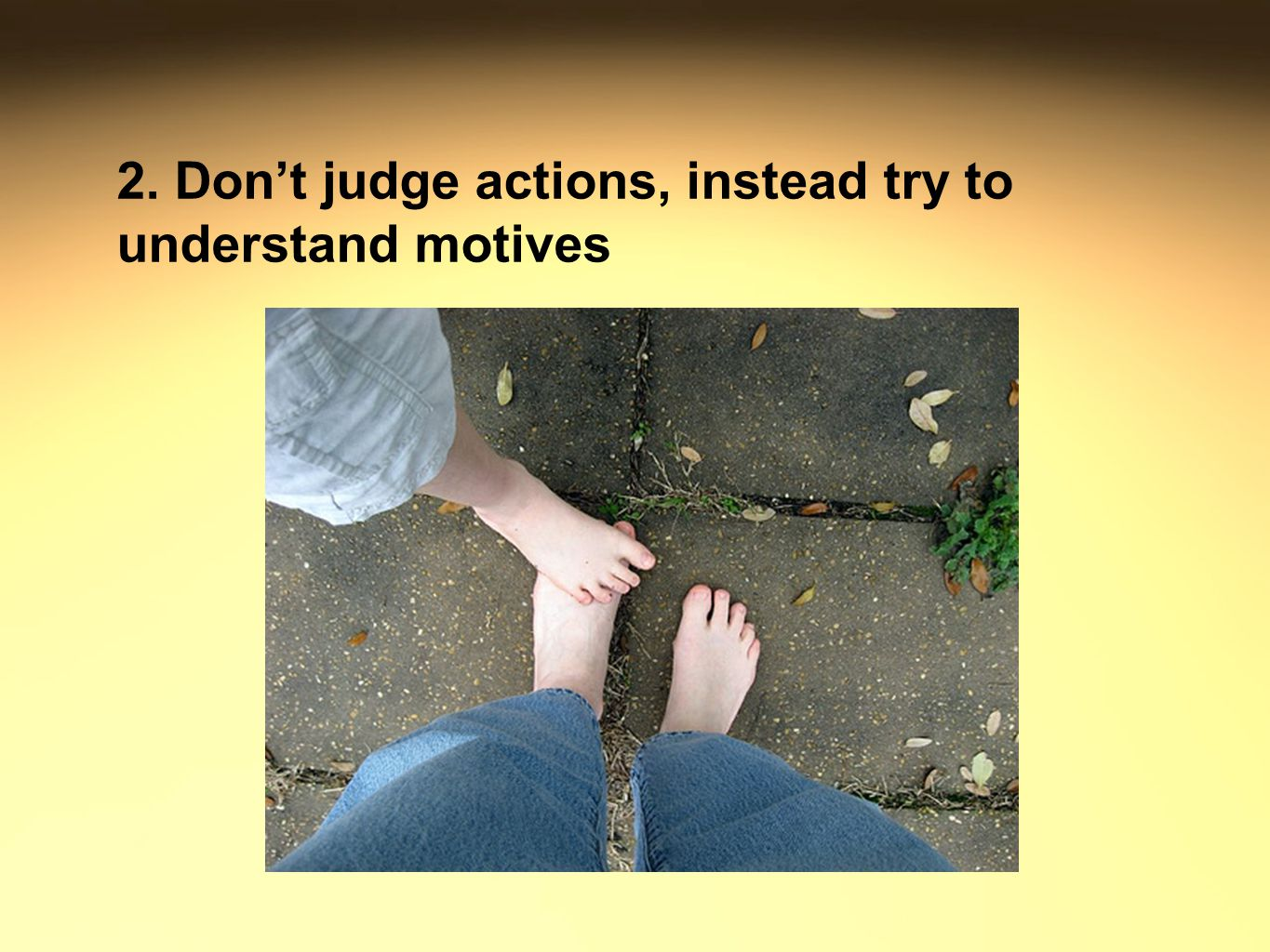 2. Don't judge actions, instead try to understand motives