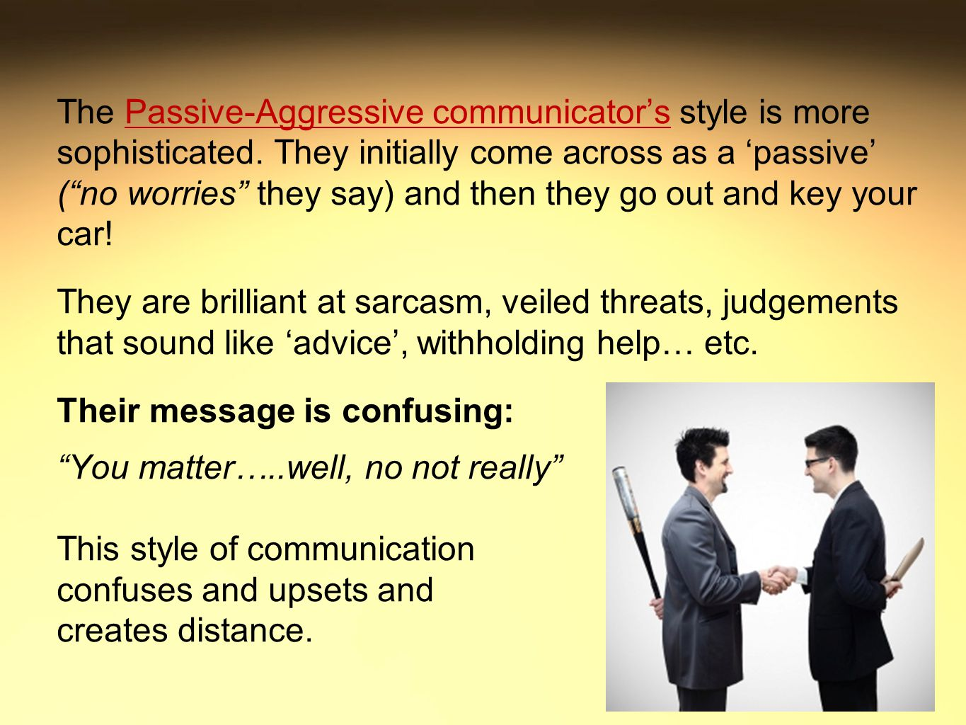 The Passive-Aggressive communicator's style is more sophisticated.