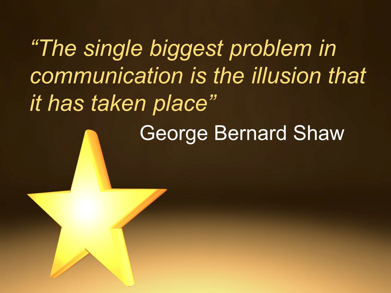 The single biggest problem in communication is the illusion that it has taken place George Bernard Shaw