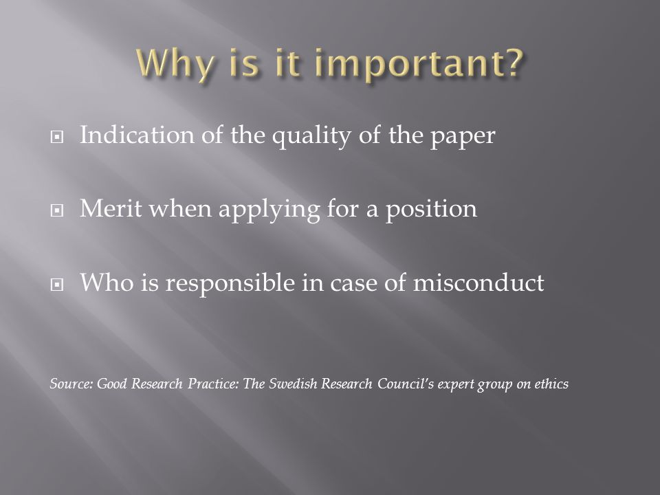  Indication of the quality of the paper  Merit when applying for a position  Who is responsible in case of misconduct Source: Good Research Practice: The Swedish Research Council's expert group on ethics