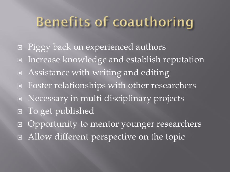  Piggy back on experienced authors  Increase knowledge and establish reputation  Assistance with writing and editing  Foster relationships with other researchers  Necessary in multi disciplinary projects  To get published  Opportunity to mentor younger researchers  Allow different perspective on the topic