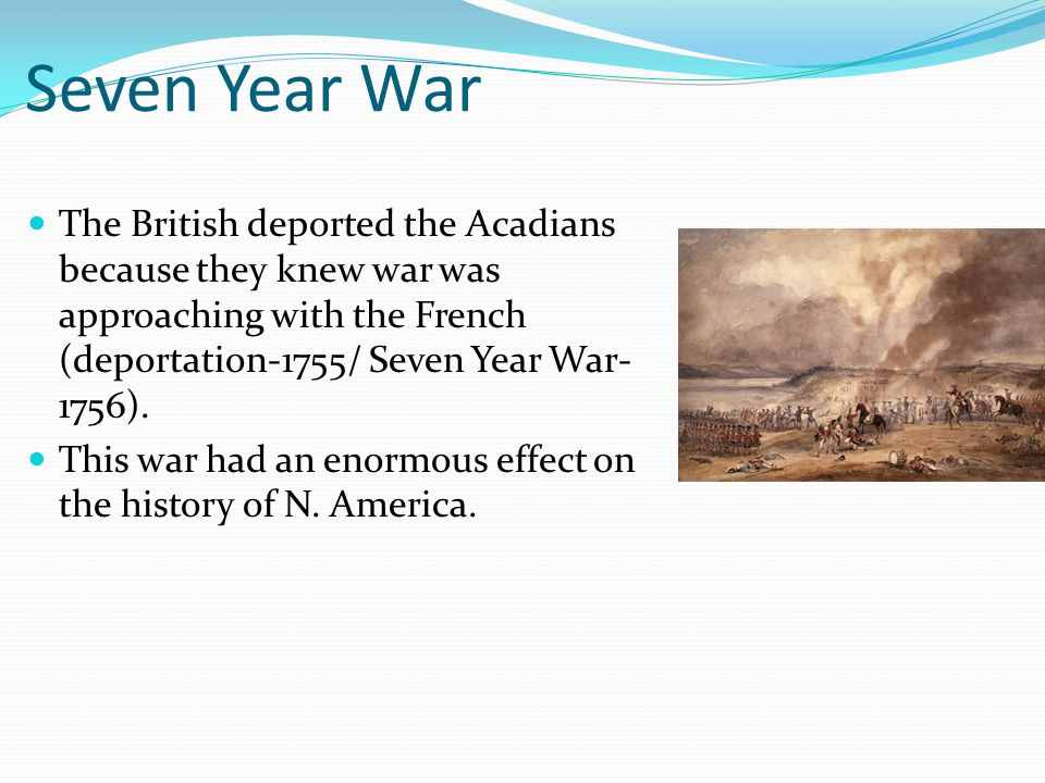 Seven Year War The British deported the Acadians because they knew war was approaching with the French (deportation-1755/ Seven Year War- 1756).