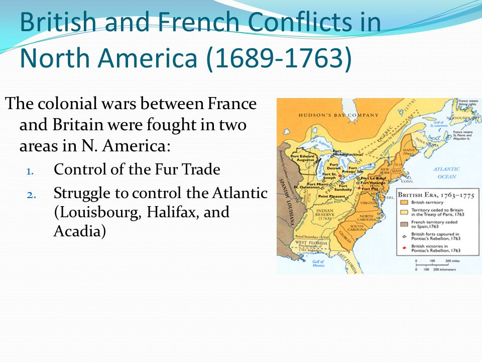 British and French Conflicts in North America (1689-1763) The colonial wars between France and Britain were fought in two areas in N. America: 1. Cont