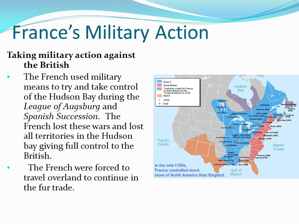 France's Military Action Taking military action against the British The French used military means to try and take control of the Hudson Bay during the League of Augsburg and Spanish Succession.