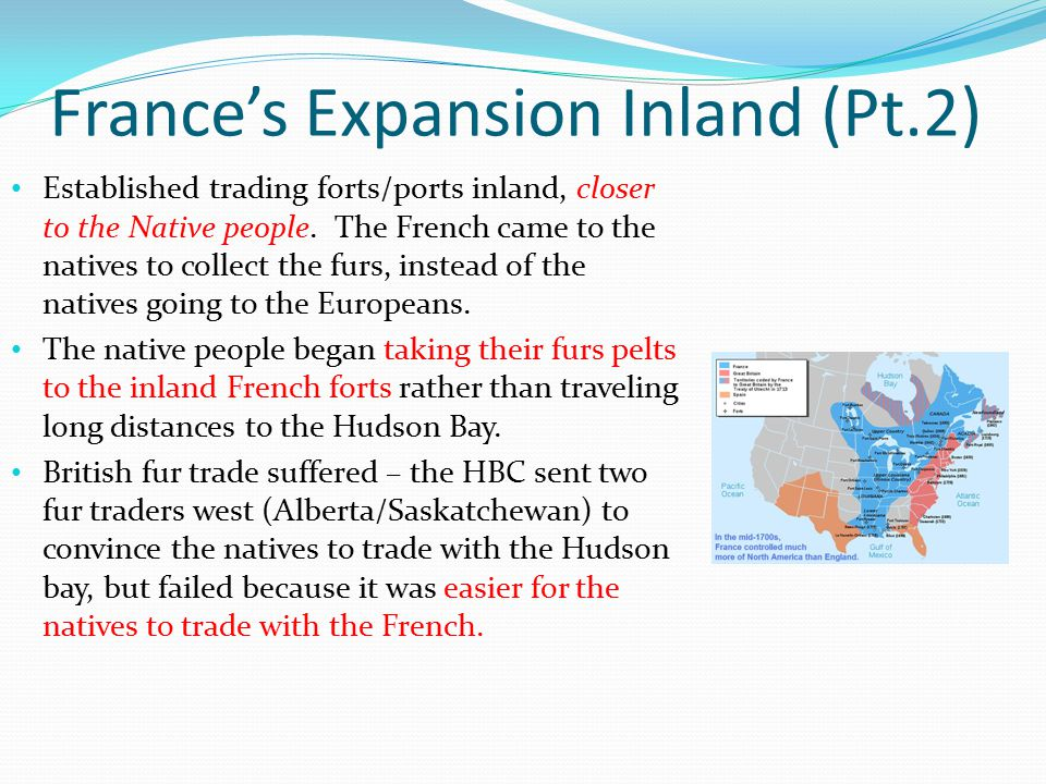 France's Expansion Inland (Pt.2) Established trading forts/ports inland, closer to the Native people. The French came to the natives to collect the fu