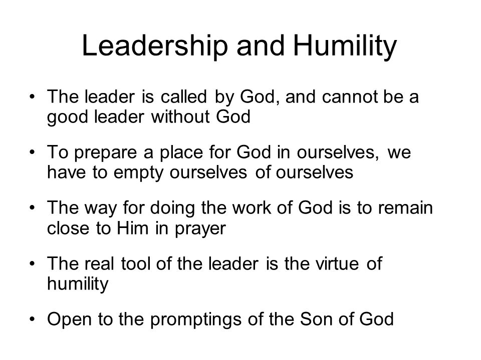 Leadership and Humility The leader is called by God, and cannot be a good leader without God To prepare a place for God in ourselves, we have to empty