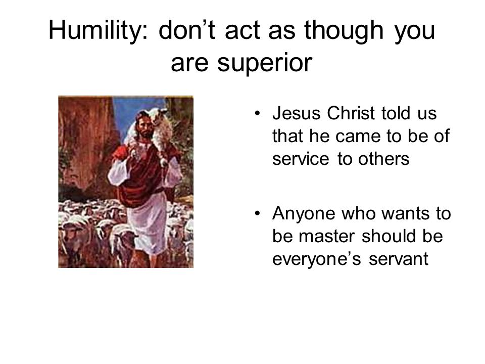 Humility: don't act as though you are superior Jesus Christ told us that he came to be of service to others Anyone who wants to be master should be everyone's servant