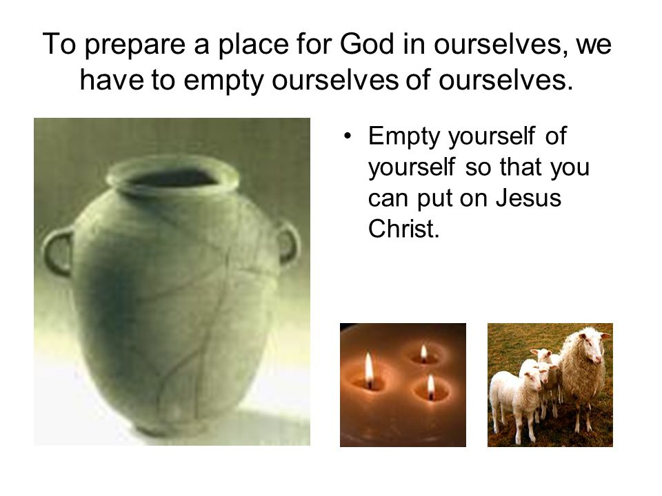 To prepare a place for God in ourselves, we have to empty ourselves of ourselves. Empty yourself of yourself so that you can put on Jesus Christ.
