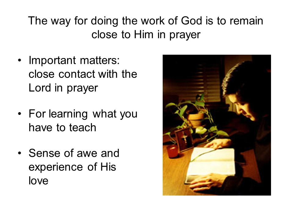 The way for doing the work of God is to remain close to Him in prayer Important matters: close contact with the Lord in prayer For learning what you have to teach Sense of awe and experience of His love