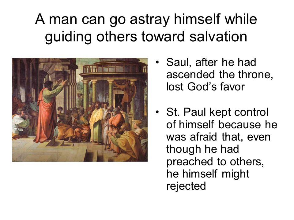 A man can go astray himself while guiding others toward salvation Saul, after he had ascended the throne, lost God's favor St.