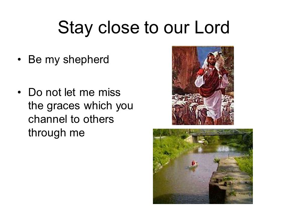 Stay close to our Lord Be my shepherd Do not let me miss the graces which you channel to others through me