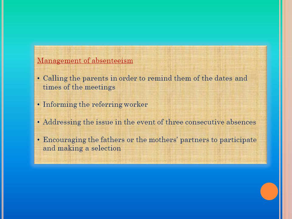 Management of absenteeism Calling the parents in order to remind them of the dates and times of the meetings Informing the referring worker Addressing the issue in the event of three consecutive absences Encouraging the fathers or the mothers' partners to participate and making a selection