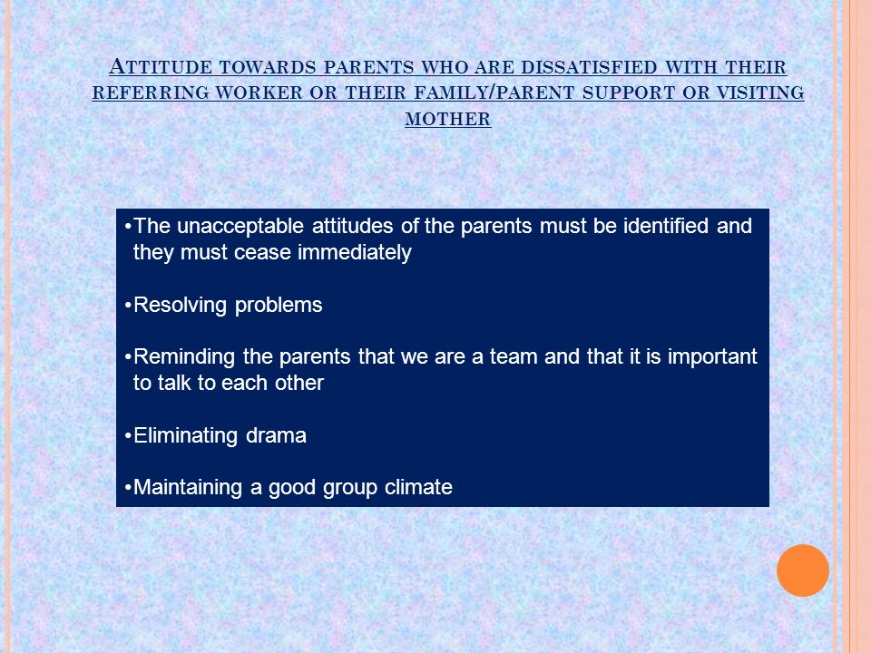 A TTITUDE TOWARDS PARENTS WHO ARE DISSATISFIED WITH THEIR REFERRING WORKER OR THEIR FAMILY / PARENT SUPPORT OR VISITING MOTHER The unacceptable attitudes of the parents must be identified and they must cease immediately Resolving problems Reminding the parents that we are a team and that it is important to talk to each other Eliminating drama Maintaining a good group climate