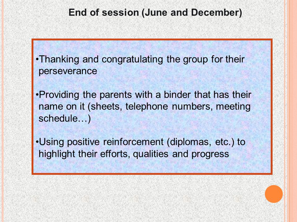 End of session (June and December) Thanking and congratulating the group for their perseverance Providing the parents with a binder that has their name on it (sheets, telephone numbers, meeting schedule…) Using positive reinforcement (diplomas, etc.) to highlight their efforts, qualities and progress