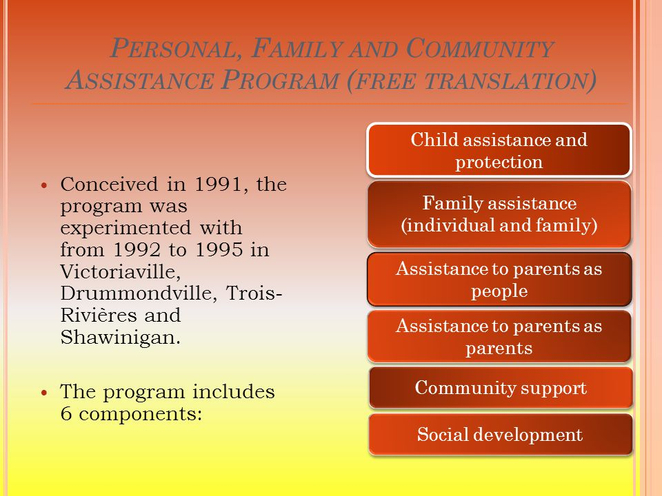 P ERSONAL, F AMILY AND C OMMUNITY A SSISTANCE P ROGRAM ( FREE TRANSLATION ) Conceived in 1991, the program was experimented with from 1992 to 1995 in Victoriaville, Drummondville, Trois- Rivières and Shawinigan.