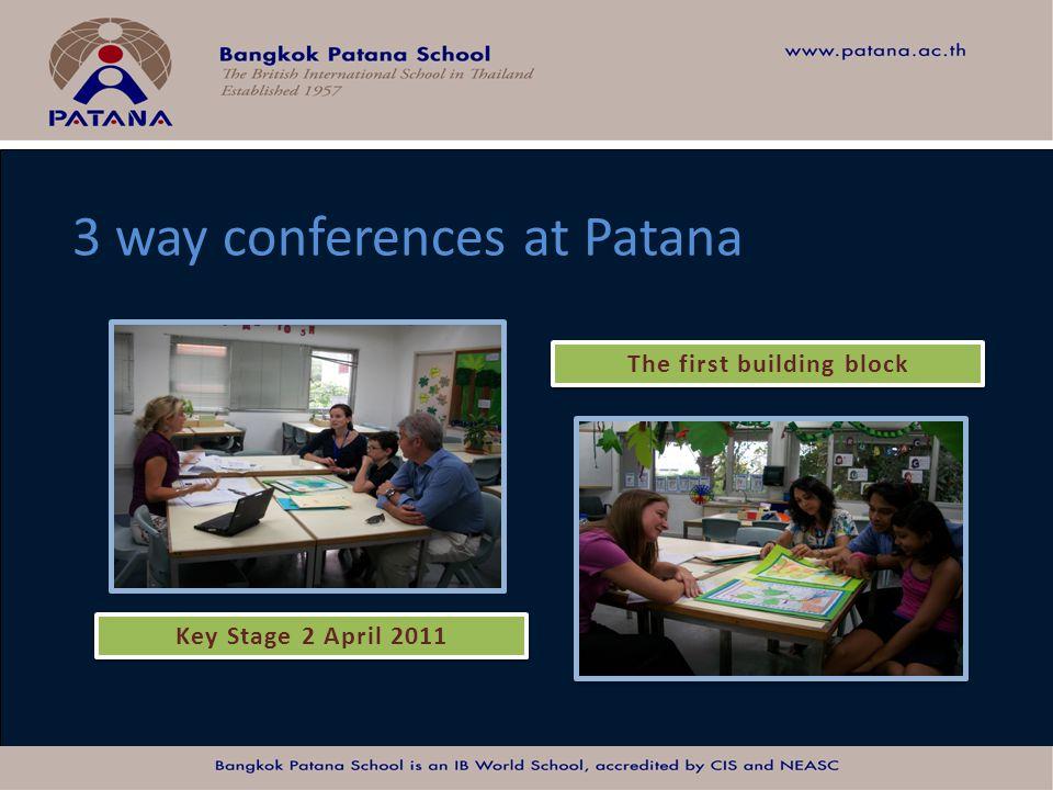 Bangkok Patana School Master Presentation 3 way conferences at Patana Key Stage 2 April 2011 The first building block Key Stage 2 April 2011 The first
