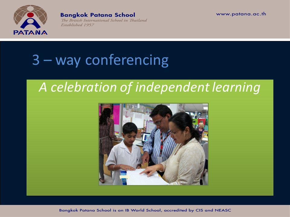 Bangkok Patana School Master Presentation A celebration of independent learning 3 – way conferencing