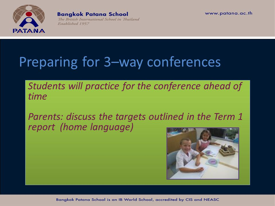 Bangkok Patana School Master Presentation Preparing for 3–way conferences Students will practice for the conference ahead of time Parents: discuss the