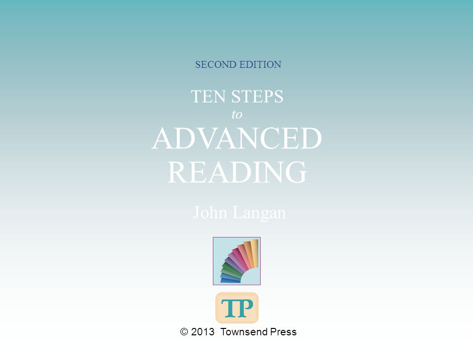 TEN STEPS to ADVANCED READING SECOND EDITION John Langan © 2013 Townsend Press
