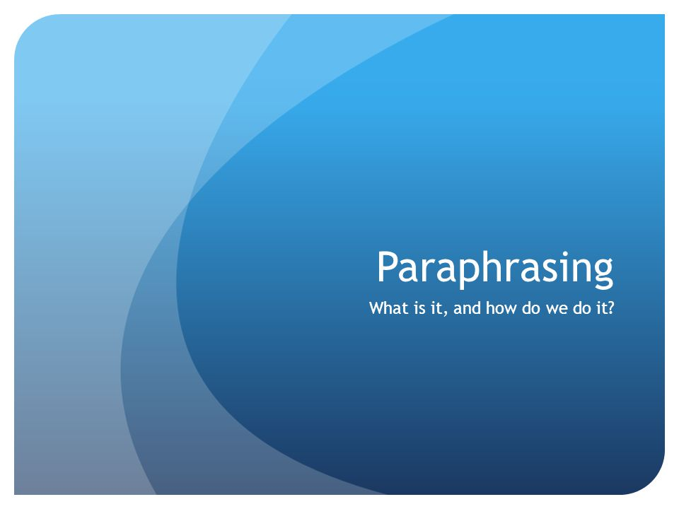 Paraphrasing What is it, and how do we do it?