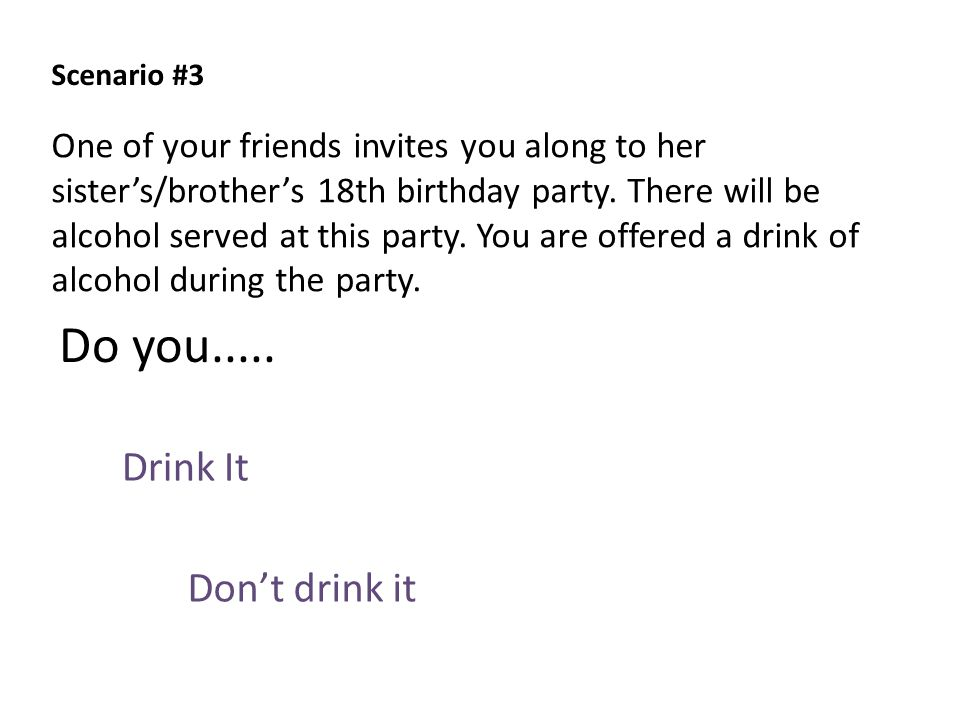 Scenario #3 Drink It Don't drink it Do you..... One of your friends invites you along to her sister's/brother's 18th birthday party. There will be alc