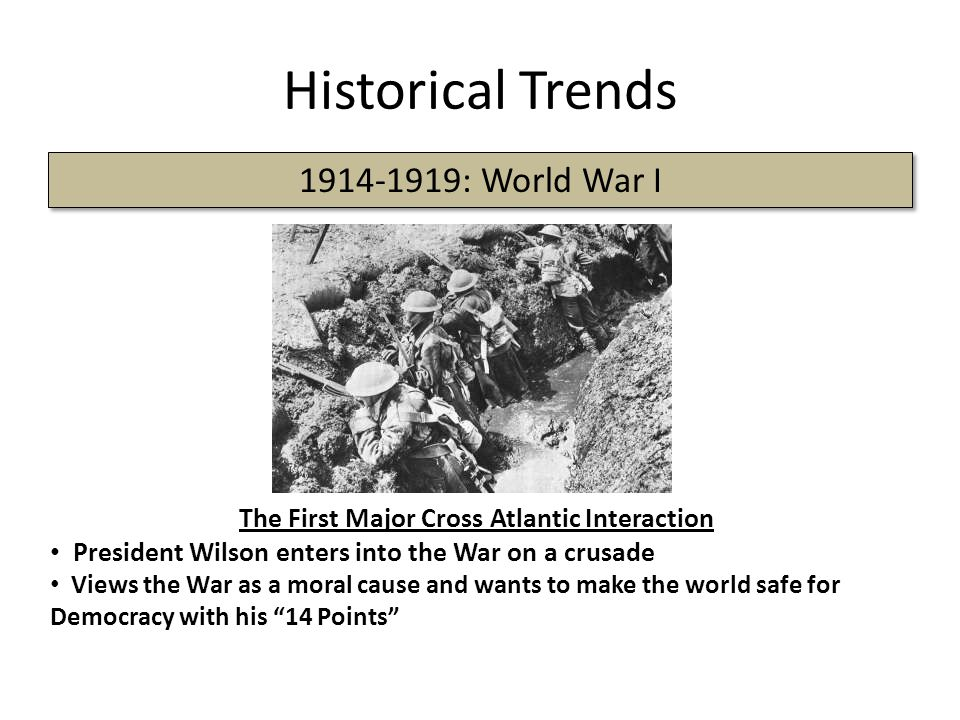 Historical Trends 1914-1919: World War I The First Major Cross Atlantic Interaction President Wilson enters into the War on a crusade Views the War as