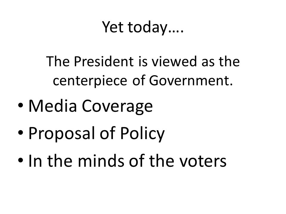 Yet today…. The President is viewed as the centerpiece of Government. Media Coverage Proposal of Policy In the minds of the voters