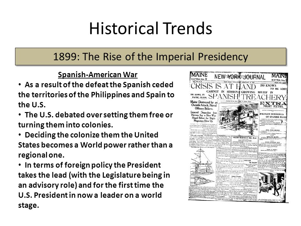 Historical Trends 1899: The Rise of the Imperial Presidency Spanish-American War As a result of the defeat the Spanish ceded the territories of the Ph