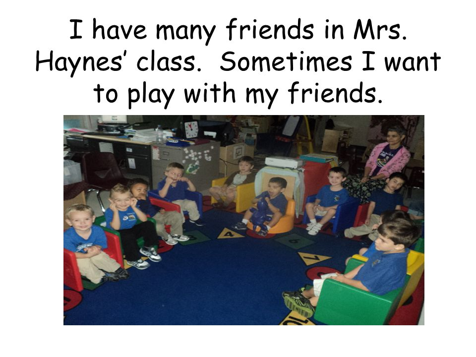 I have many friends in Mrs. Haynes' class. Sometimes I want to play with my friends.