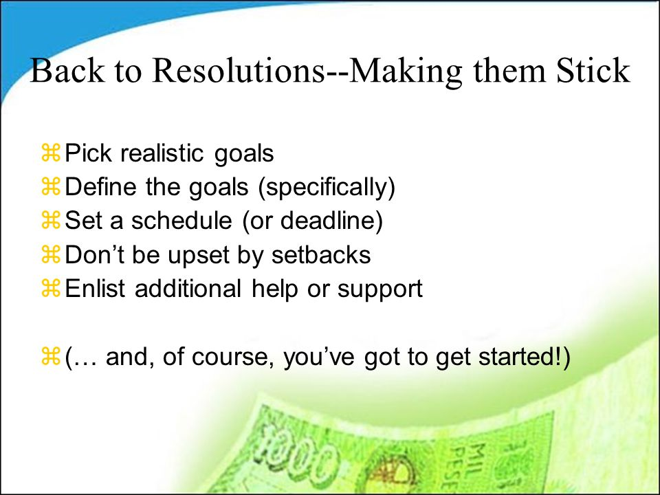 Back to Resolutions--Making them Stick zPick realistic goals zDefine the goals (specifically) zSet a schedule (or deadline) zDon't be upset by setback