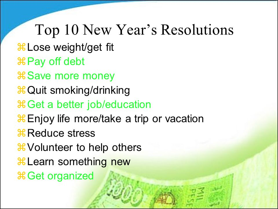 Top 10 New Year's Resolutions zLose weight/get fit zPay off debt zSave more money zQuit smoking/drinking zGet a better job/education zEnjoy life more/