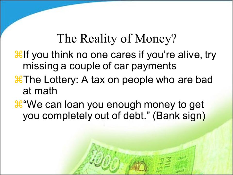 The Reality of Money? zIf you think no one cares if you're alive, try missing a couple of car payments zThe Lottery: A tax on people who are bad at ma