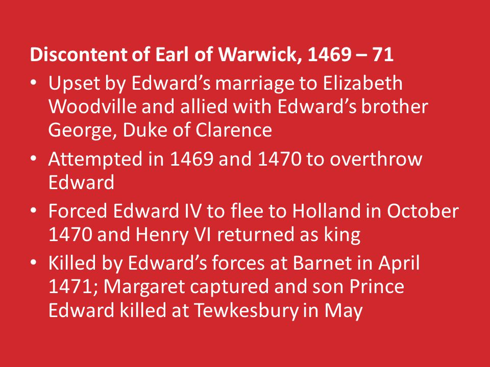 Discontent of Earl of Warwick, 1469 – 71 Upset by Edward's marriage to Elizabeth Woodville and allied with Edward's brother George, Duke of Clarence Attempted in 1469 and 1470 to overthrow Edward Forced Edward IV to flee to Holland in October 1470 and Henry VI returned as king Killed by Edward's forces at Barnet in April 1471; Margaret captured and son Prince Edward killed at Tewkesbury in May