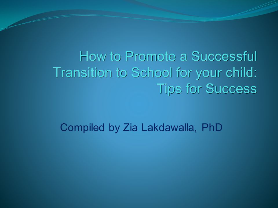How to Promote a Successful Transition to School for your child: Tips for Success Tips for Success Compiled by Zia Lakdawalla, PhD