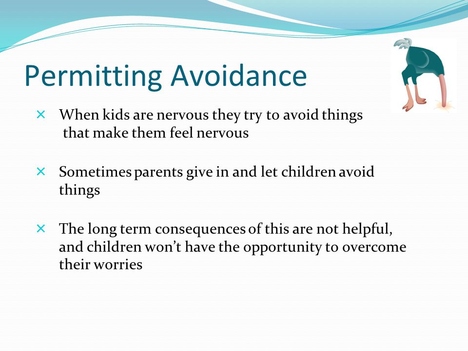 Permitting Avoidance  When kids are nervous they try to avoid things that make them feel nervous  Sometimes parents give in and let children avoid things  The long term consequences of this are not helpful, and children won't have the opportunity to overcome their worries