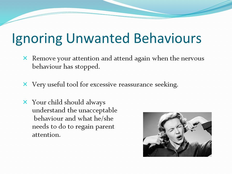 Ignoring Unwanted Behaviours  Remove your attention and attend again when the nervous behaviour has stopped.