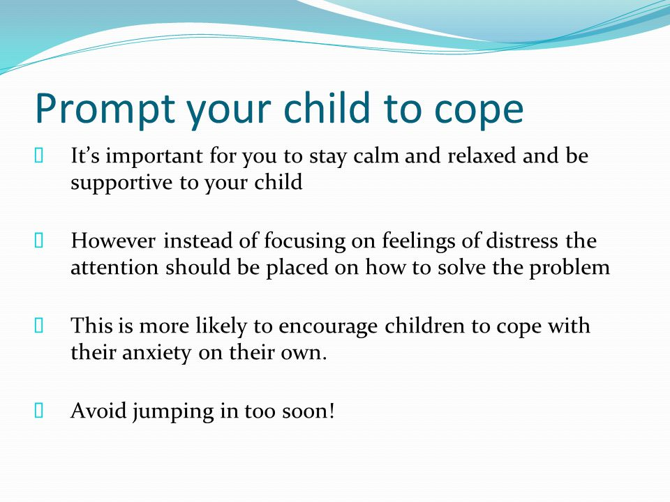 Prompt your child to cope  It's important for you to stay calm and relaxed and be supportive to your child  However instead of focusing on feelings of distress the attention should be placed on how to solve the problem  This is more likely to encourage children to cope with their anxiety on their own.