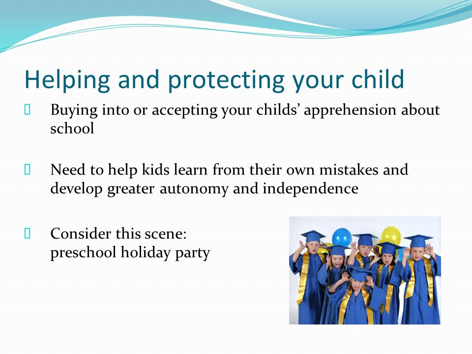 Helping and protecting your child  Buying into or accepting your childs' apprehension about school  Need to help kids learn from their own mistakes and develop greater autonomy and independence  Consider this scene: preschool holiday party