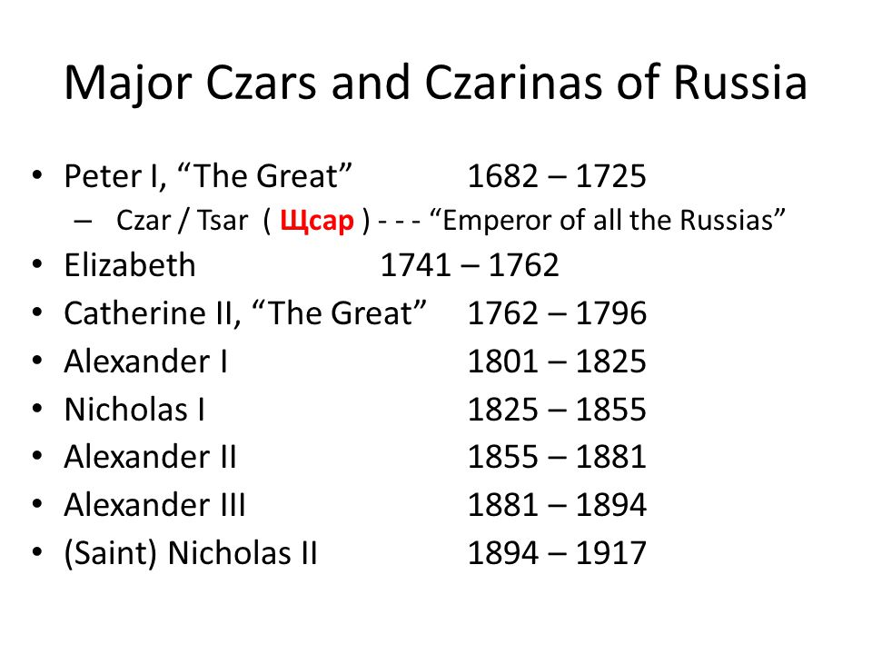 Major Czars and Czarinas of Russia Peter I, The Great 1682 – 1725 – Czar / Tsar ( Щϲaр ) - - - Emperor of all the Russias Elizabeth1741 – 1762 Catherine II, The Great 1762 – 1796 Alexander I1801 – 1825 Nicholas I1825 – 1855 Alexander II1855 – 1881 Alexander III1881 – 1894 (Saint) Nicholas II1894 – 1917